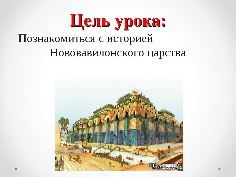 Цель урока: Познакомиться с историей Нововавилонского царства