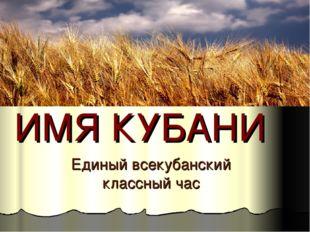 ИМЯ КУБАНИ Единый всекубанский классный час