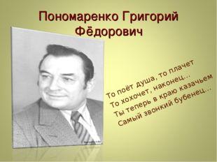 Пономаренко Григорий Фёдорович То поёт душа, то плачет То хохочет, наконец… Т