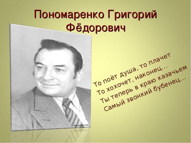 Пономаренко Григорий Фёдорович То поёт душа, то плачет То хохочет, наконец… Т...