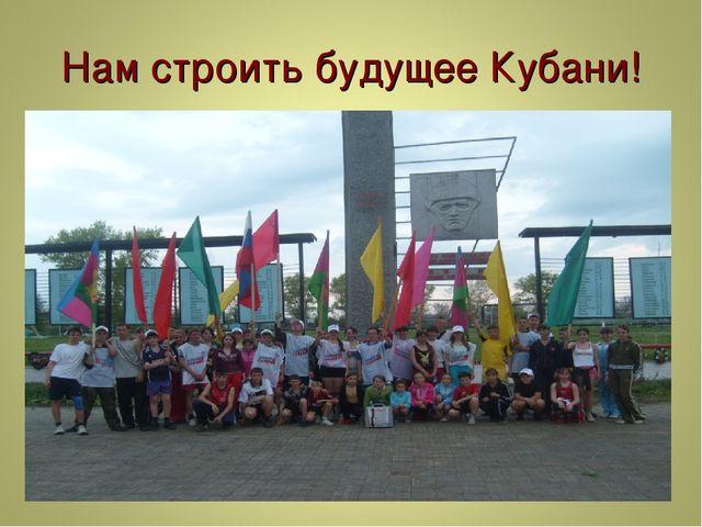 Нам строить будущее Кубани!