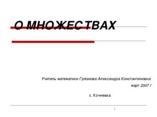 О МНОЖЕСТВАХ Учитель математики Грязнова Александра Константиновна март 2007