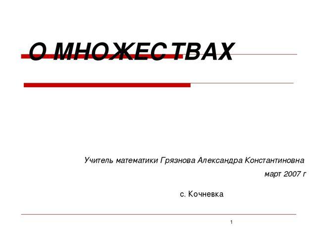 О МНОЖЕСТВАХ Учитель математики Грязнова Александра Константиновна март 2007...
