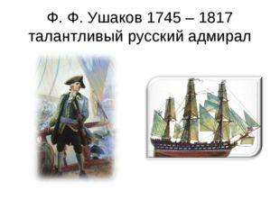 Ф. Ф. Ушаков 1745 – 1817 талантливый русский адмирал