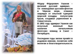 Фёдор Фёдорович Ушаков – великий русский адмирал. Он командовал русским флото