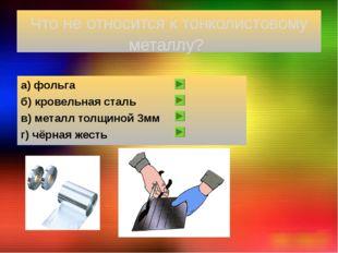 Что не относится к тонколистовому металлу? а) фольга б) кровельная сталь в) м