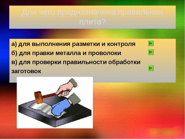 Для чего предназначена правильная плита? а) для выполнения разметки и контрол...
