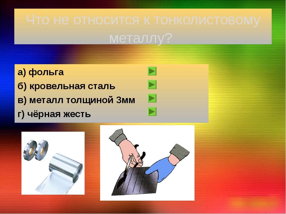 Что не относится к тонколистовому металлу? а) фольга б) кровельная сталь в) м...