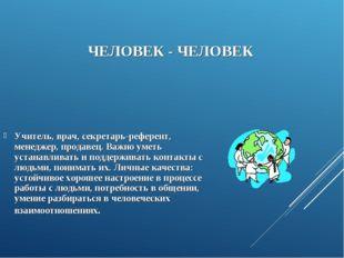 ЧЕЛОВЕК - ЧЕЛОВЕК Учитель, врач, секретарь-референт, менеджер, продавец. Важ