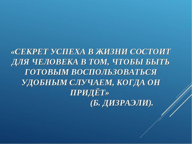 «СЕКРЕТ УСПЕХА В ЖИЗНИ СОСТОИТ ДЛЯ ЧЕЛОВЕКА В ТОМ, ЧТОБЫ БЫТЬ ГОТОВЫМ ВОСПОЛЬ...