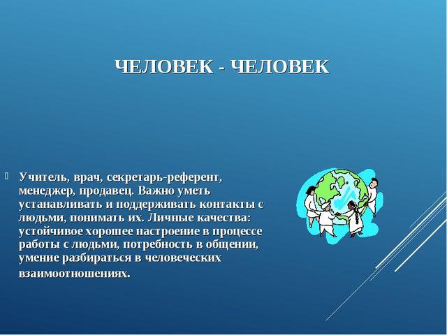ЧЕЛОВЕК - ЧЕЛОВЕК Учитель, врач, секретарь-референт, менеджер, продавец. Важ...