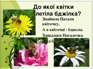 До якої квітки прилетіла бджілка? Знайшла Наталя квіточку, А в квіточці - бдж