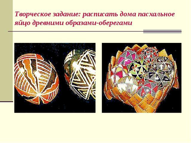 Творческое задание: расписать дома пасхальное яйцо древними образами-оберегами