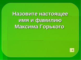 Назовите настоящее имя и фамилию Максима Горького
