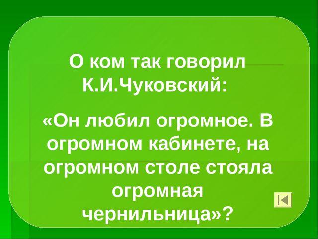 О ком так говорил К.И.Чуковский: «Он любил огромное. В огромном кабинете, на...