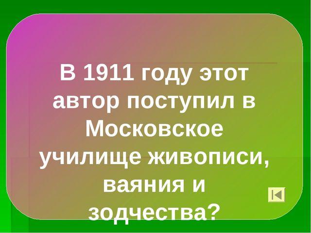 В 1911 году этот автор поступил в Московское училище живописи, ваяния и зодче...
