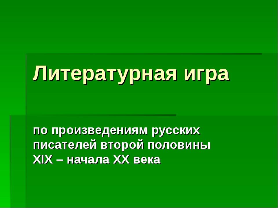 Литературная игра по произведениям русских писателей второй половины XIX – на...