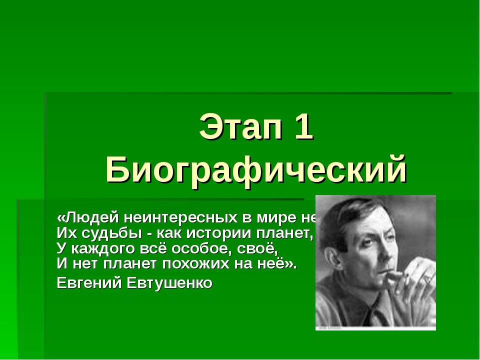 Этап 1 Биографический «Людей неинтересных в мире нет, Их судьбы - как истории...