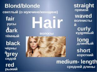 Hair волосы Blond/blonde светлый (о мужчине/женщине) fair русый dark тёмный b