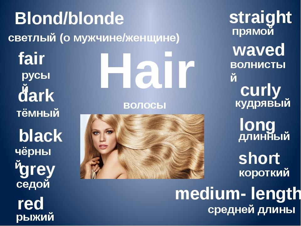 Hair волосы Blond/blonde светлый (о мужчине/женщине) fair русый dark тёмный b...
