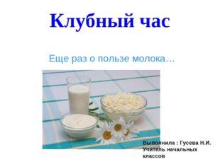Клубный час Еще раз о пользе молока… Выполнила : Гусева Н.И. Учитель начальны