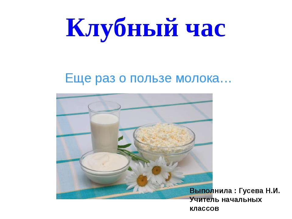 Клубный час Еще раз о пользе молока… Выполнила : Гусева Н.И. Учитель начальны...