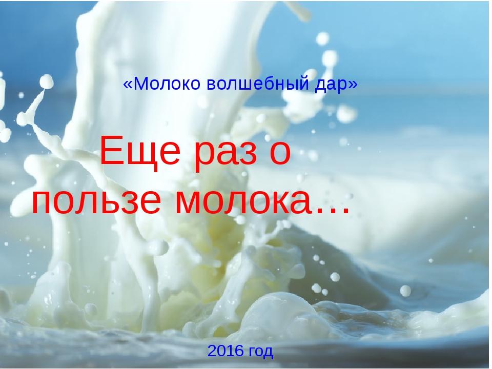 «Молоко волшебный дар» Еще раз о пользе молока… 2016 год