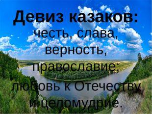 Девиз казаков: честь, слава, верность, православие; любовь к Отечеству и цело