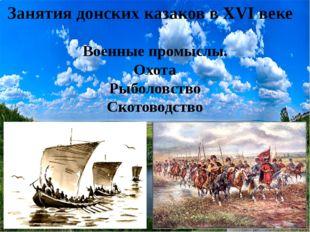 Занятия донских казаков в XVI веке Военные промыслы. Охота Рыболовство Ското
