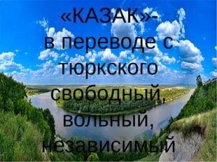 «КАЗАК»- в переводе с тюркского свободный, вольный, независимый человек, или