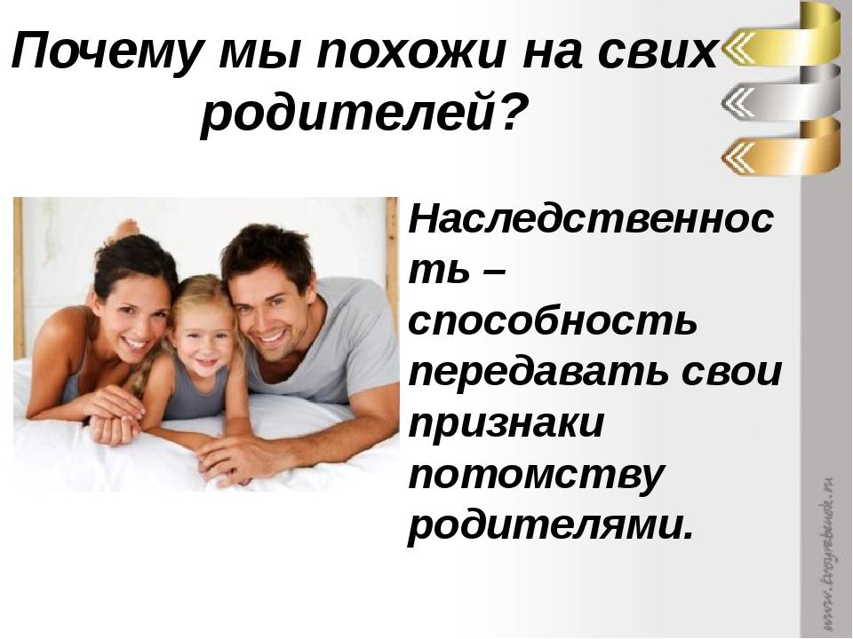 Почему мы похожи на свих родителей? Наследственность – способность передавать...
