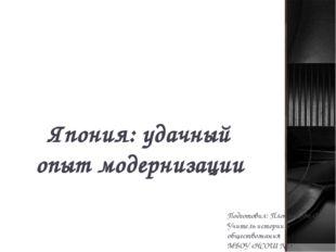 Япония: удачный опыт модернизации Подготовил: Плотникова О.В. Учитель истории