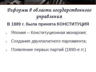 Реформы в области государственного управления В 1889 г. была принята КОНСТИТУ