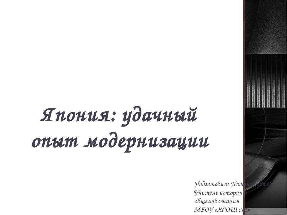 Япония: удачный опыт модернизации Подготовил: Плотникова О.В. Учитель истории...