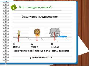 Закончить предложение : G ТЯЖ.1 G ТЯЖ.2 G ТЯЖ.3 При увеличении массы тела , с