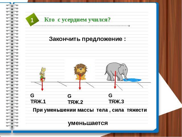 Закончить предложение : G ТЯЖ.1 G ТЯЖ.2 G ТЯЖ.3 При уменьшении массы тела , с...