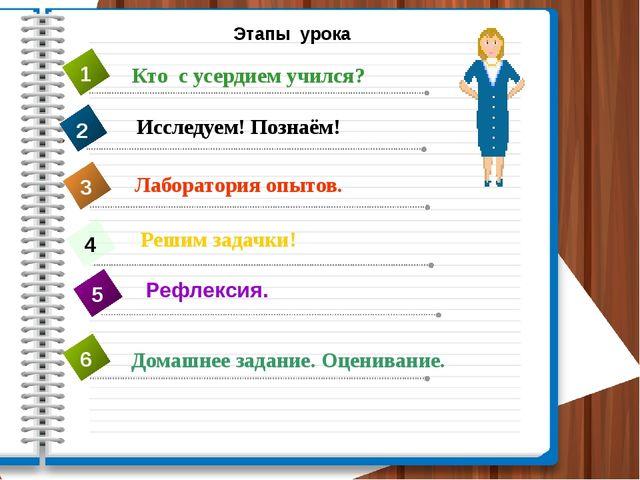 Этапы урока Исследуем! Познаём! Решим задачки! 4 Кто с усердием учился? 1 2 Л...