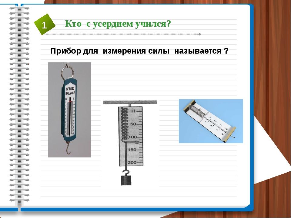 Прибор для измерения силы называется ? Кто с усердием учился? 1