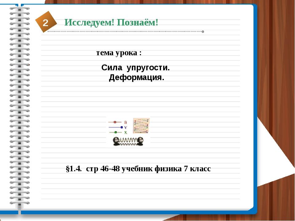 тема урока : Сила упругости. Деформация. §1.4. стр 46-48 учебник физика 7 кла...