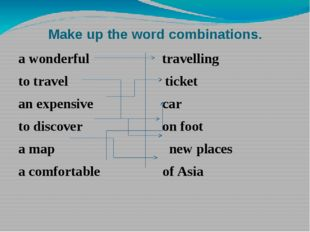 Make up the word combinations. a wonderful travelling to travel ticket an exp