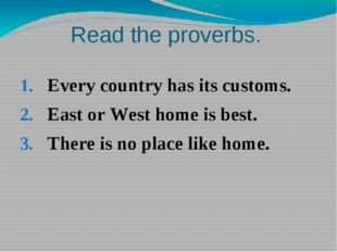 Read the proverbs. Every country has its customs. East or West home is best.