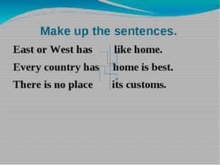Make up the sentences. East or West has like home. Every country has home is