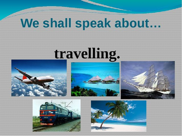 We shall speak about… travelling.