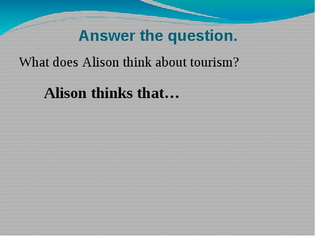 Answer the question. What does Alison think about tourism? Alison thinks that…