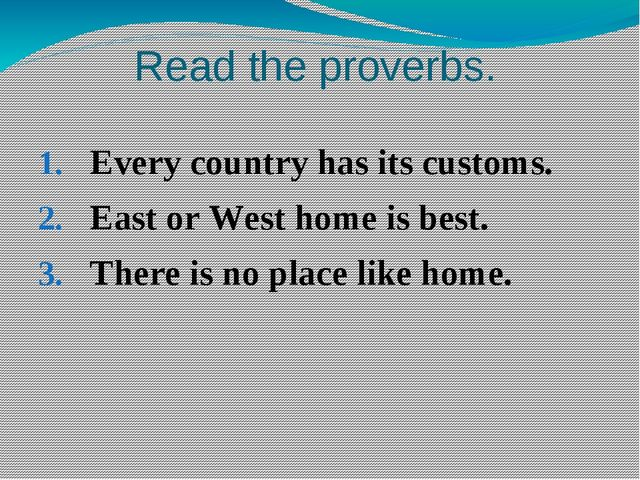 Read the proverbs. Every country has its customs. East or West home is best....