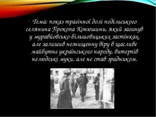 Тема: показ трагічної долі подільського селянина Прокопа Конюшини, який загин