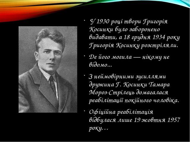 У 1930 році твори Григорія Косинки було заборонено видавати, а 18 грудня 193...