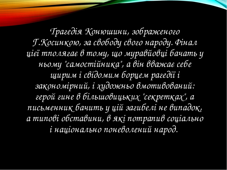 Трагедiя Конюшини, зображеного Г.Косинкою, за свободу свого народу. Фiнал цiє...