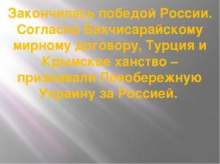 Закончилась победой России. Согласно Бахчисарайскому мирному договору, Турция