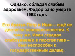 Однако, обладая слабым здоровьем, Фёдор рано умер (в 1682 год). Его братья Пё